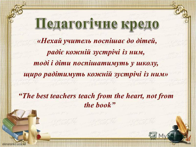 «Нехай учитель поспішає до дітей, радіє кожній зустрічі із ним, тоді і діти поспішатимуть у школу, щиро радітимуть кожній зустрічі із ним» The best teachers teach from the heart, not from the book