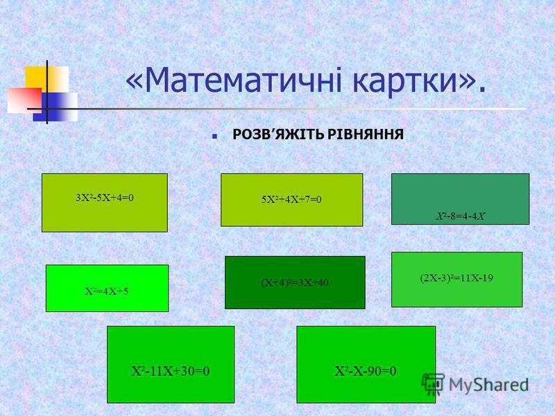 «Математичні картки». РОЗВЯЖІТЬ РІВНЯННЯ 3Х²-5Х+4=0 5Х²+4Х+7=0 Х²=4Х+5 Х²-8=4-4Х (Х+4)²=3Х+40 (2Х-3)²=11Х-19 Х²-11Х+30=0Х²-Х-90=0
