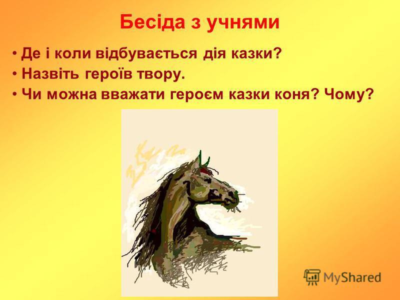 Бесіда з учнями Де і коли відбувається дія казки? Назвіть героїв твору. Чи можна вважати героєм казки коня? Чому?