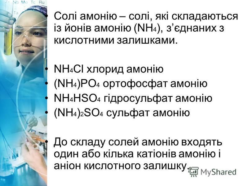 Солі амонію – солі, які складаються із йонів амонію (NH 4 ), зєднаних з кислотними залишками. NH 4 Cl хлорид амонію (NH 4 )РO 4 ортофосфат амонію NH 4 НSO 4 гідросульфат амонію (NH 4 ) 2 SO 4 сульфат амонію До складу солей амонію входять один або кіл