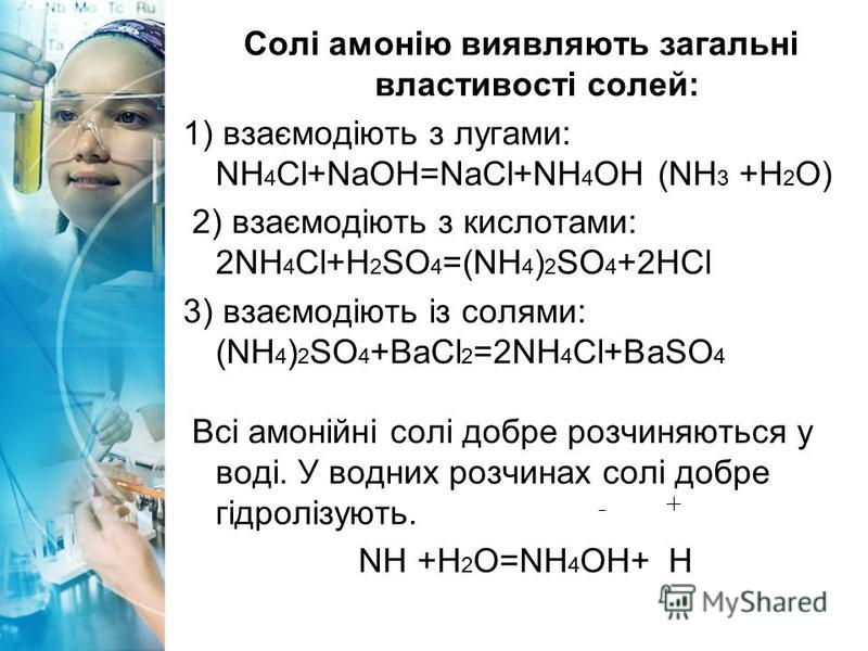 Солі амонію виявляють загальні властивості солей: 1) взаємодіють з лугами: NH 4 Cl+NaOH=NaCl+NH 4 OH (NH 3 +H 2 O) 2) взаємодіють з кислотами: 2NH 4 Cl+H 2 SO 4 =(NH 4 ) 2 SO 4 +2HCl 3) взаємодіють із солями: (NH 4 ) 2 SO 4 +BaCl 2 =2NH 4 Cl+BaSO 4 В