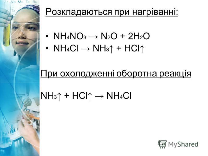 Розкладаються при нагріванні: NH 4 NO 3 N 2 O + 2H 2 O NH 4 Cl NH 3 + HCl При охолодженні оборотна реакція NH 3 + HCl NH 4 Cl