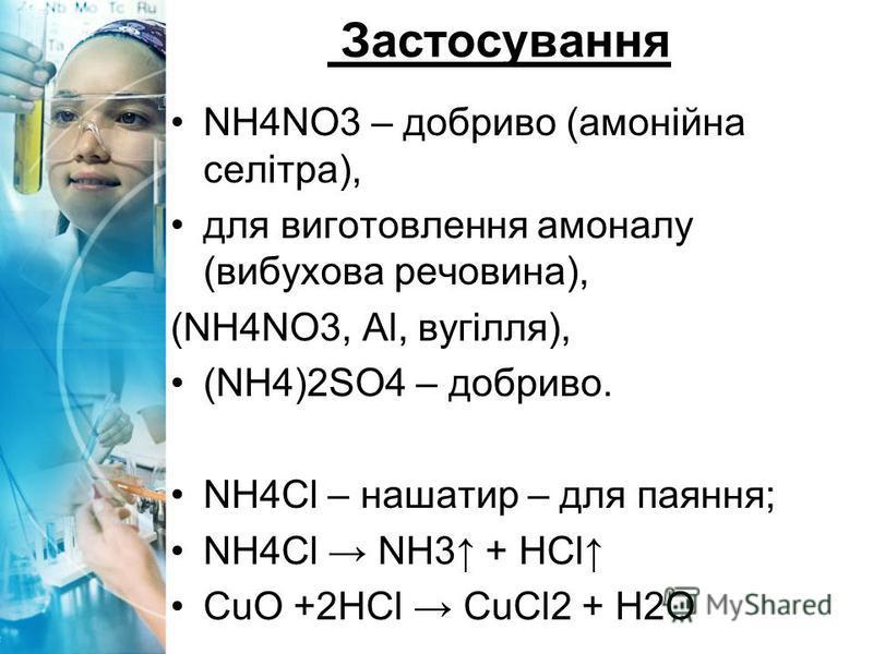 Застосування NH4NO3 – добриво (амонійна селітра), для виготовлення амоналу (вибухова речовина), (NH4NO3, Al, вугілля), (NH4)2SO4 – добриво. NH4Cl – нашатир – для паяння; NH4Cl NH3 + HCl CuO +2HCl CuCl2 + H2O