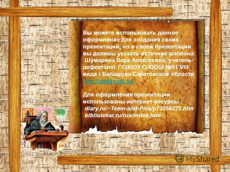 Вы можете использовать данное оформление для создания своих презентаций, но в своей презентации вы должны указать источник шаблона: Шумарина Вера Алексеевна, учитель- дефектолог ГС(К)ОУ С(К)ОШ 11 VIII вида г.Балашова Саратовской области http://pedsov