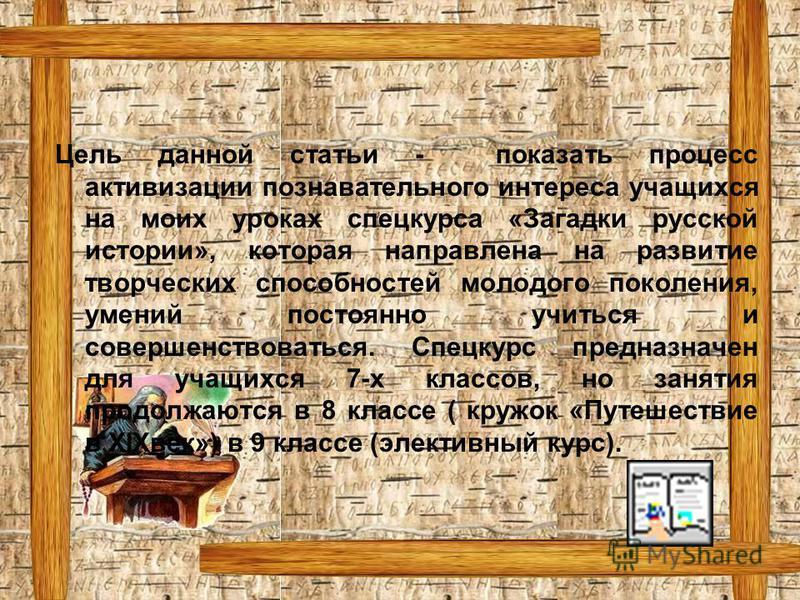 Цель данной статьи - показать процесс активизации познавательного интереса учащихся на моих уроках спецкурса «Загадки русской истории», которая направлена на развитие творческих способностей молодого поколения, умений постоянно учиться и совершенство