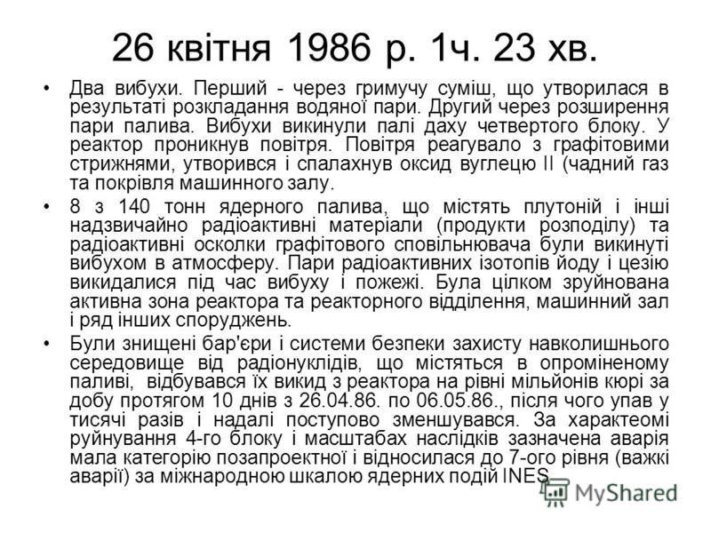 26 квітня 1986 р. 1ч. 23 хв. Два вибухи. Перший - через гримучу суміш, що утворилася в результаті розкладання водяної пари. Другий через розширення пари палива. Вибухи викинули палі даху четвертого блоку. У реактор проникнув повітря. Повітря реагувал