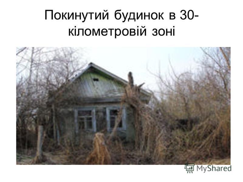 Покинутий будинок в 30- кілометровій зоні