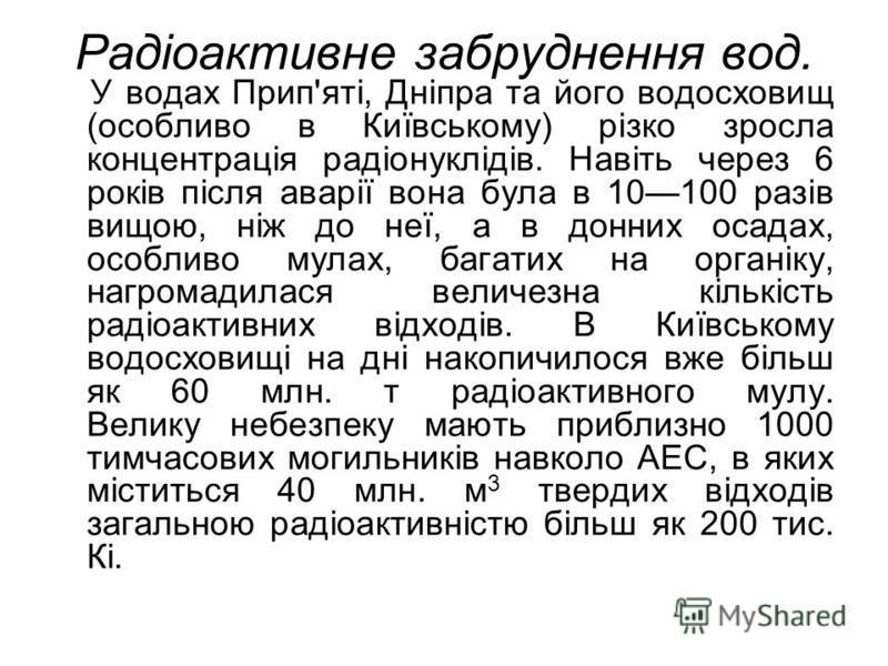 Радіоактивне забруднення вод. У водах Прип'яті, Дніпра та його водосховищ (особливо в Київському) різко зросла концентрація радіонуклідів. Навіть через 6 років після аварії вона була в 10100 разів вищою, ніж до неї, а в донних осадах, особливо мулах,