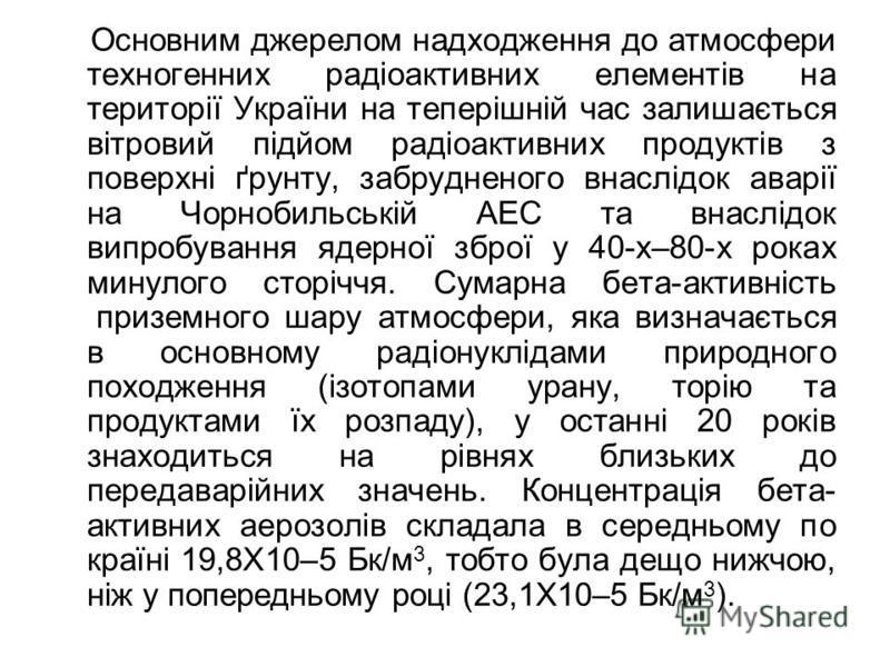 Основним джерелом надходження до атмосфери техногенних радіоактивних елементів на території України на теперішній час залишається вітровий підйом радіоактивних продуктів з поверхні ґрунту, забрудненого внаслідок аварії на Чорнобильській АЕС та внаслі
