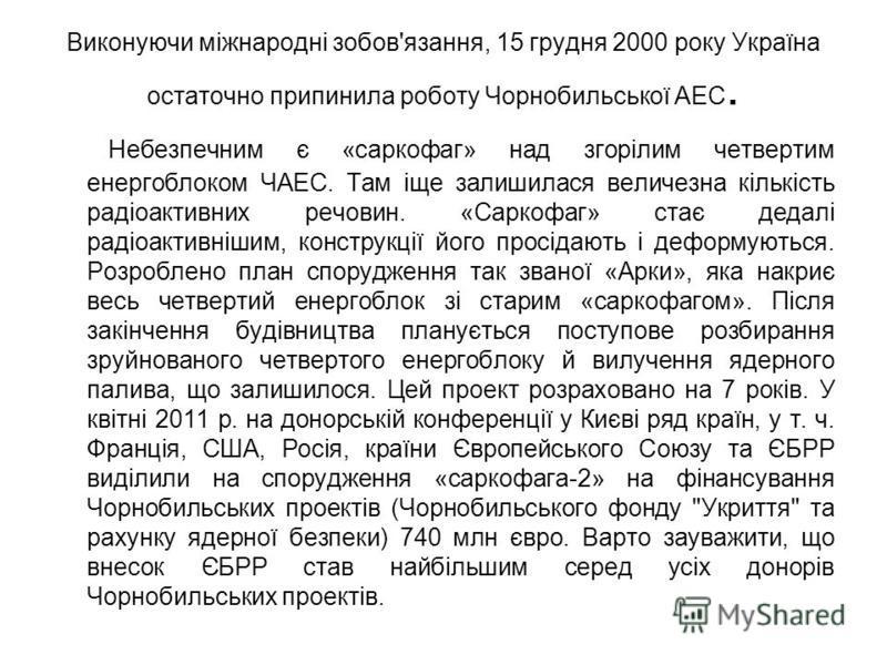 Виконуючи міжнародні зобов'язання, 15 грудня 2000 року Україна остаточно припинила роботу Чорнобильської АЕС. Небезпечним є «саркофаг» над згорілим четвертим енергоблоком ЧАЕС. Там іще залишилася величезна кількість радіоактивних речовин. «Саркофаг»