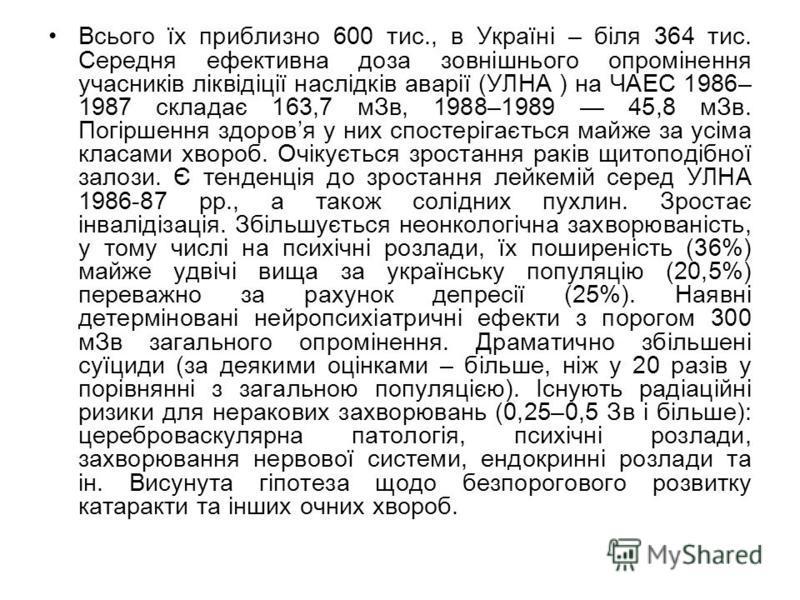 Всього їх приблизно 600 тис., в Україні – біля 364 тис. Середня ефективна доза зовнішнього опромінення учасників ліквідіції наслідків аварії (УЛНА ) на ЧАЕС 1986– 1987 складає 163,7 мЗв, 1988–1989 45,8 мЗв. Погіршення здоровя у них спостерігається ма