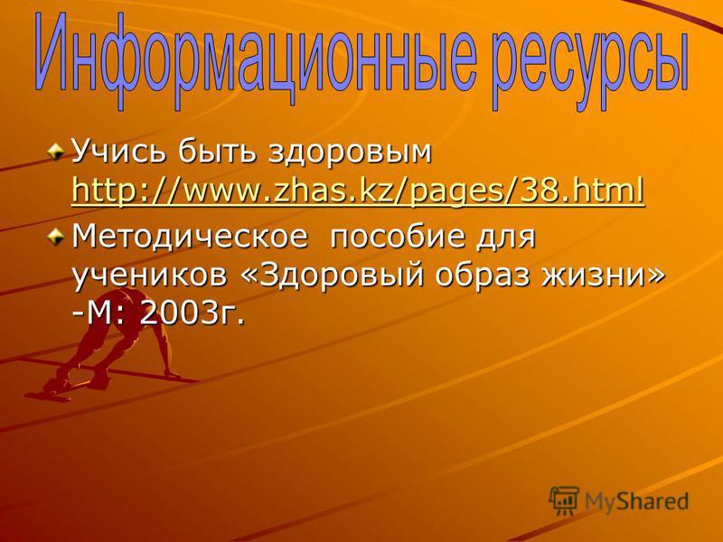 Учись быть здоровым http://www.zhas.kz/pages/38. html http://www.zhas.kz/pages/38. html Методическое пособие для учеников «Здоровый образ жизни» -М: 2003 г.
