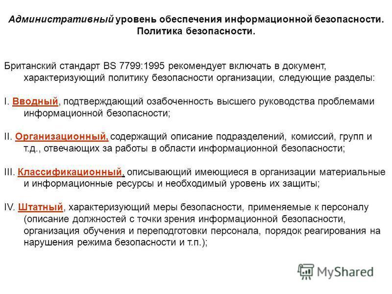 Административный уровень обеспечения информационной безопасности. Политика безопасности. Британский стандарт BS 7799:1995 рекомендует включать в документ, характеризующий политику безопасности организации, следующие разделы: I. Вводный, подтверждающи