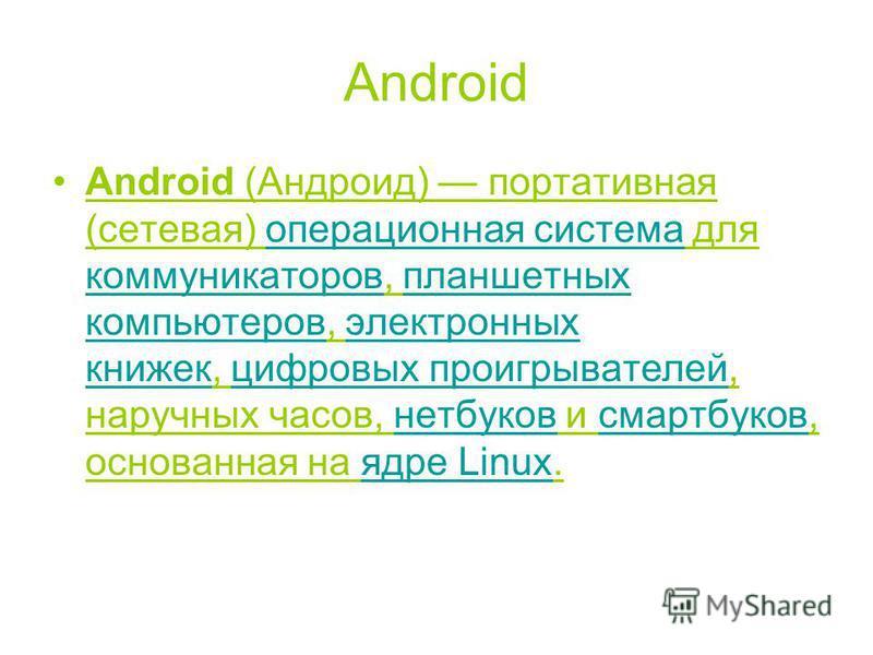 Android Android (Андроид) портативная (сетевая) операционная система для коммуникаторов, планшетных компьютеров, электронных книжек, цифровых проигрывателей, наручных часов, нетбуков и смартбуков, основанная на ядре Linux.операционная система коммуни