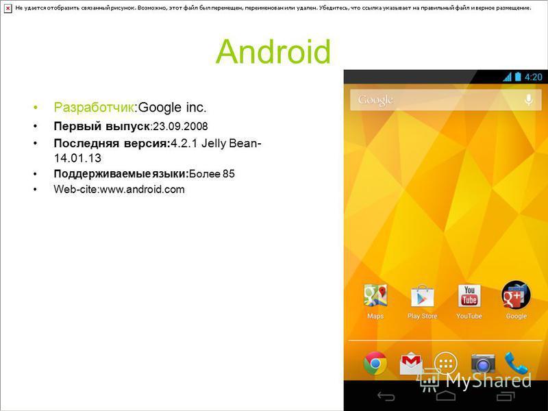Android Разработчик:Google inc. Первый выпуск :23.09.2008 Последняя версия:4.2.1 Jelly Bean- 14.01.13 Поддерживаемые языки:Более 85 Web-cite:www.android.com