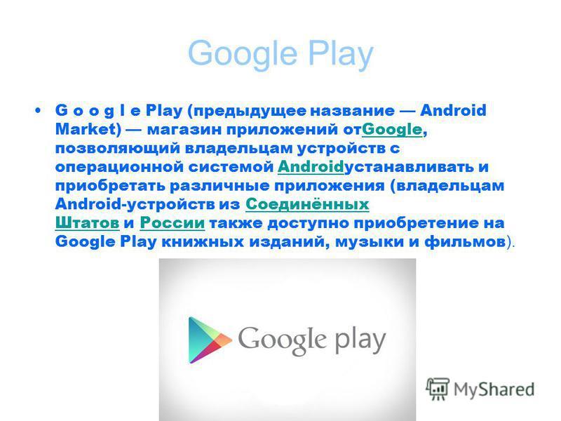 G o o g l e Play (предыдущее название Android Market) магазин приложений отGoogle, позволяющий владельцам устройств с операционной системой Androidустанавливать и приобретать различные приложения (владельцам Android-устройств из Соединённых Штатов и