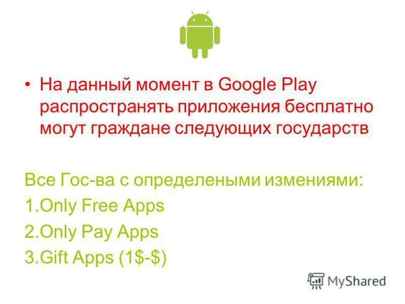 На данный момент в Google Play распространять приложения бесплатно могут граждане следующих государств Все Гос-ва с определенными изменениями: 1. Only Free Apps 2. Only Pay Apps 3. Gift Apps (1$-$)