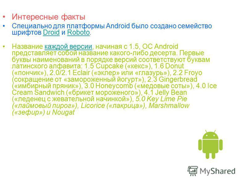 Интересные факты Специально для платформы Android было создано семейство шрифтов Droid и Roboto.DroidRoboto Название каждой версии, начиная с 1.5, ОС Android представляет собой название какого-либо десерта. Первые буквы наименований в порядке версий