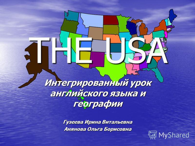 THE USA Интегрированный урок английского языка и географии Гузеева Ирина Витальевна Анянова Ольга Борисовна