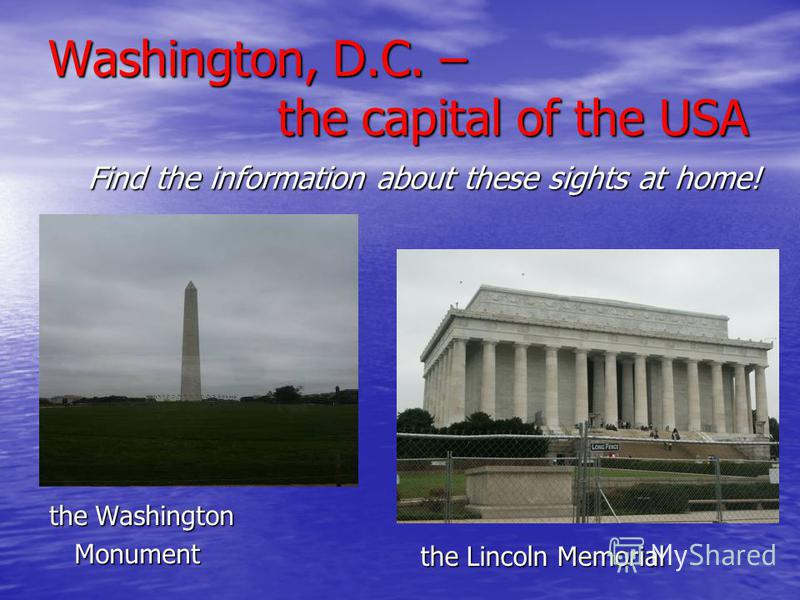the Washington Monument Monument the Lincoln Memorial Find the information about these sights at home!