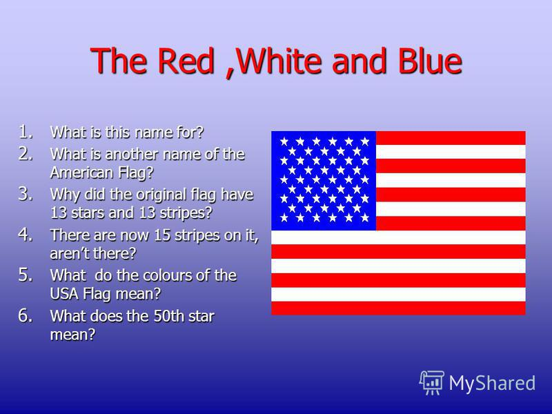 The Red,White and Blue 1. What is this name for? 2. What is another name of the American Flag? 3. Why did the original flag have 13 stars and 13 stripes? 4. There are now 15 stripes on it, arent there? 5. What do the colours of the USA Flag mean? 6.