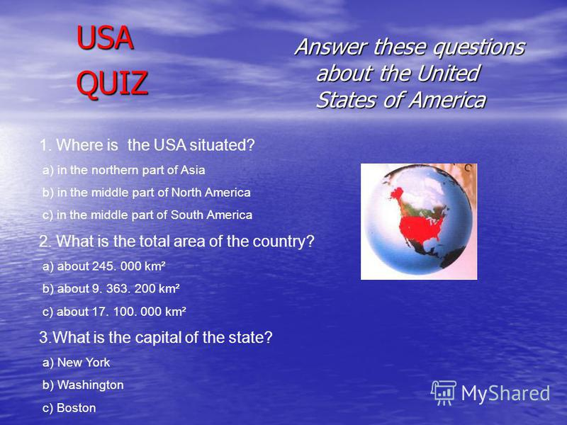 USA QUIZ Answer these questions about the United States of America 1. Where is the USA situated? a) in the northern part of Asia b) in the middle part of North America c) in the middle part of South America 2. What is the total area of the country? a