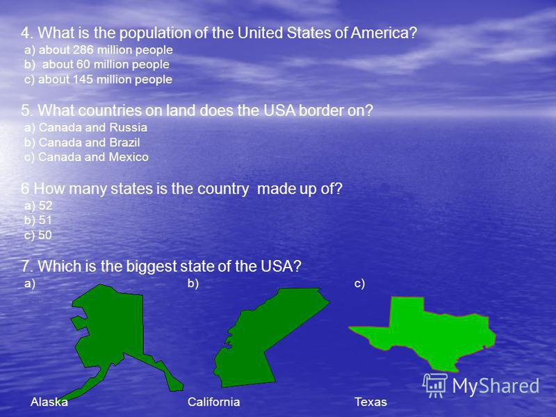 4. What is the population of the United States of America? a) about 286 million people b) about 60 million people c) about 145 million people 5. What countries on land does the USA border on? a) Canada and Russia b) Canada and Brazil c) Canada and Me
