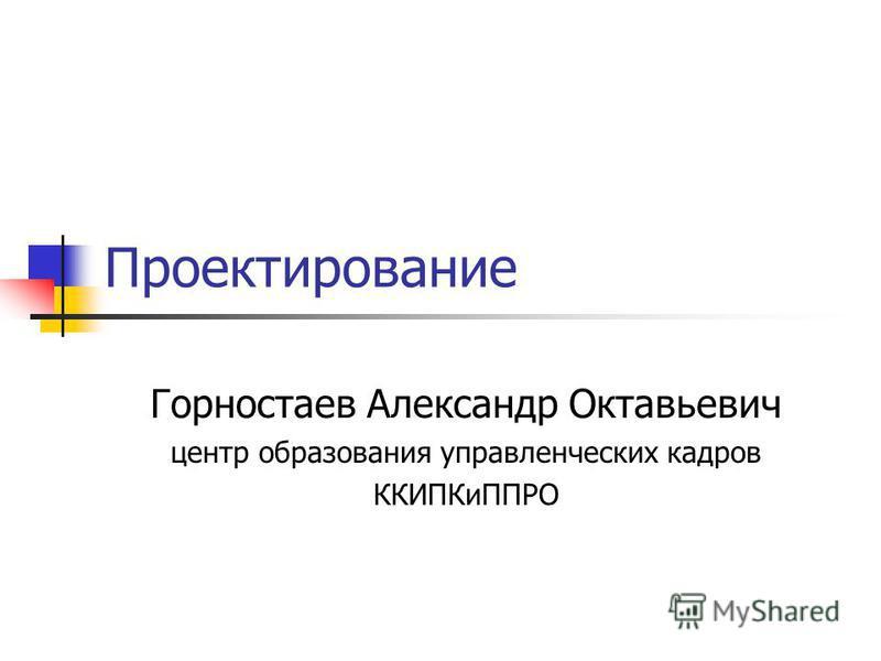 Проектирование Горностаев Александр Октавьевич центр образования управленческих кадров ККИПКиППРО