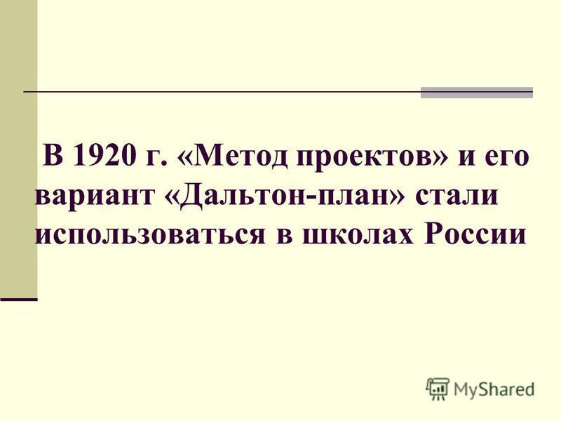 В 1920 г. «Метод проектов» и его вариант «Дальтон-план» стали использоваться в школах России