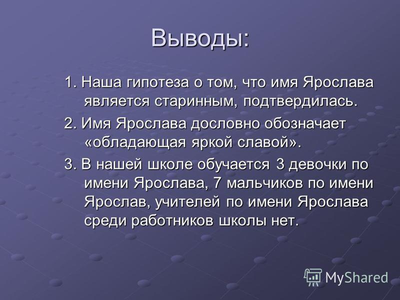 Выводы: 1. Наша гипотеза о том, что имя Ярослава является старинным, подтвердилась. 2. Имя Ярослава дословно обозначает «обладающая яркой славой». 3. В нашей школе обучается 3 девочки по имени Ярослава, 7 мальчиков по имени Ярослав, учителей по имени