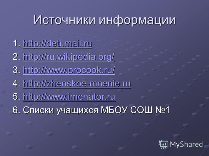 Источники информации 1. http://deti.mail.ru http://deti.mail.ru 2. http://ru.wikipedia.org/ http://ru.wikipedia.org/ 3. http://www.procook.ru/ http://www.procook.ru/ 4. http://zhenskoe-mnenie.ru http://zhenskoe-mnenie.ru 5. http://www.imenator.ru htt