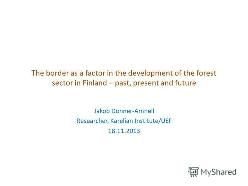 The border as a factor in the development of the forest sector in Finland – past, present and future Jakob Donner-Amnell Researcher, Karelian Institute/UEF 18.11.2013