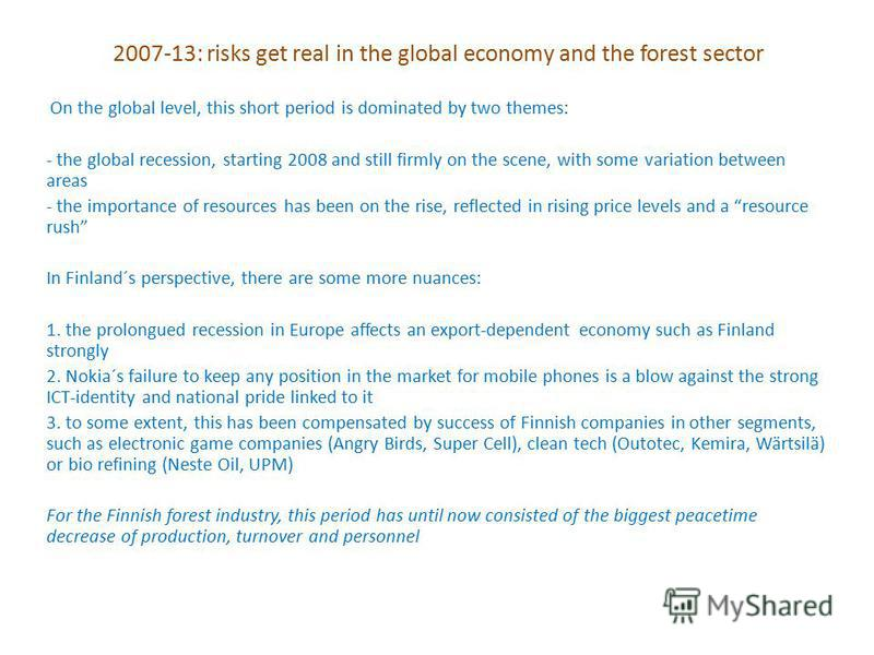 2007-13: risks get real in the global economy and the forest sector On the global level, this short period is dominated by two themes: - the global recession, starting 2008 and still firmly on the scene, with some variation between areas - the import