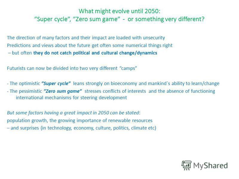 What might evolve until 2050: Super cycle, Zero sum game - or something very different? The direction of many factors and their impact are loaded with unsecurity Predictions and views about the future get often some numerical things right – but often