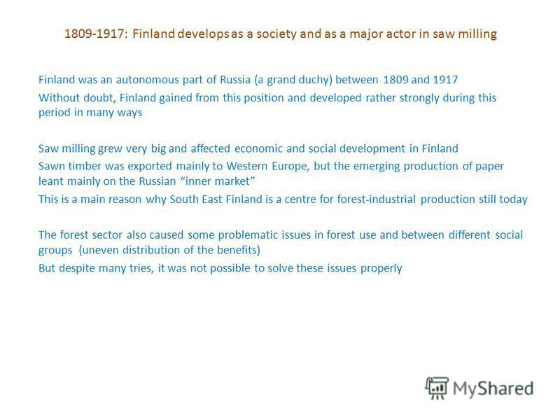1809-1917: Finland develops as a society and as a major actor in saw milling Finland was an autonomous part of Russia (a grand duchy) between 1809 and 1917 Without doubt, Finland gained from this position and developed rather strongly during this per