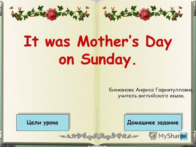 It was Mothers Day on Sunday. Цели урока Домашнее задание Бикжанова Анфиса Гафиятулловна, учитель английского языка.