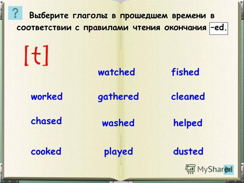 Выберите глаголы в прошедшем времени в соответствии с правилами чтения окончания –ed. [t] cleanedgatheredworked helpedwashed chased dustedplayedcooked watchedfished