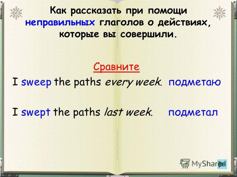 Как рассказать при помощи неправильных глаголов о действиях, которые вы совершили. Сравните I sweep the paths every week. подметаю I swept the paths last week. подметал