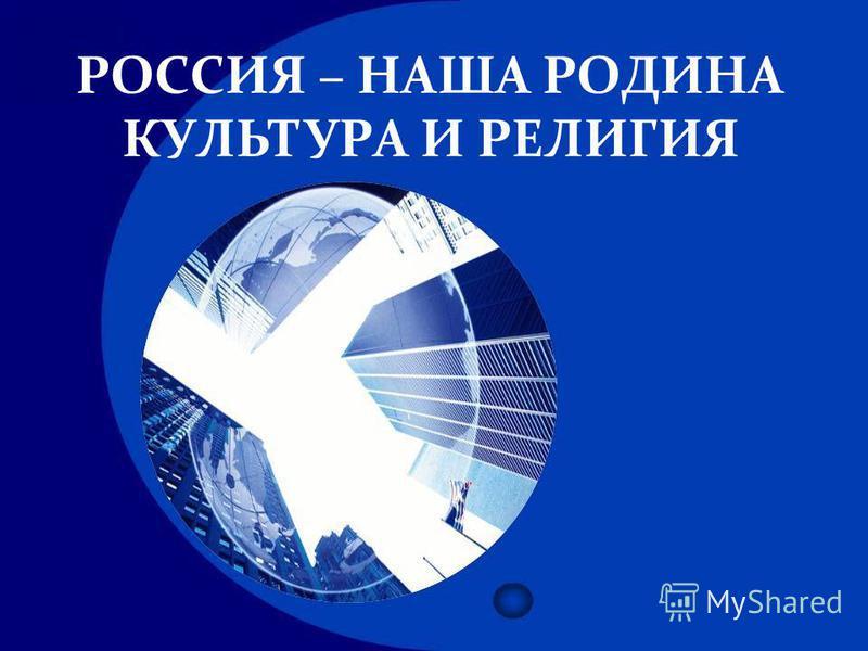 РОССИЯ – НАША РОДИНА КУЛЬТУРА И РЕЛИГИЯ