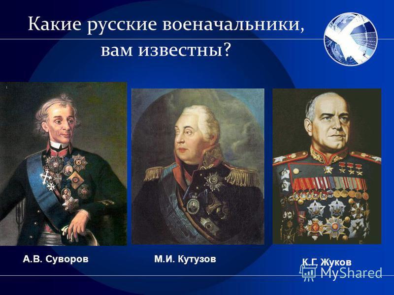 Какие русские военачальники, вам известны? А.В. СуворовМ.И. Кутузов К.Г. Жуков
