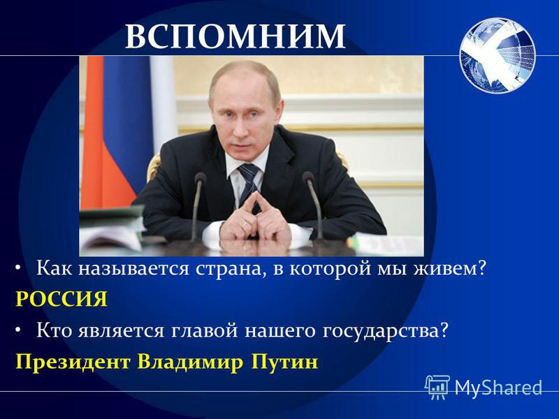 ВСПОМНИМ Как называется страна, в которой мы живем? РОССИЯ Кто является главой нашего государства? Президент Владимир Путин