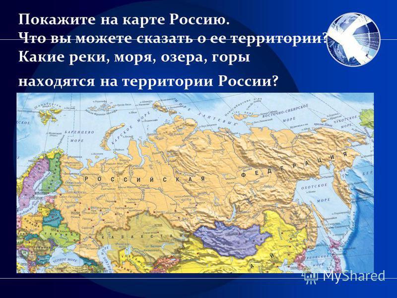 Покажите на карте Россию. Что вы можете сказать о ее территории? Какие реки, моря, озера, горы находятся на территории России?