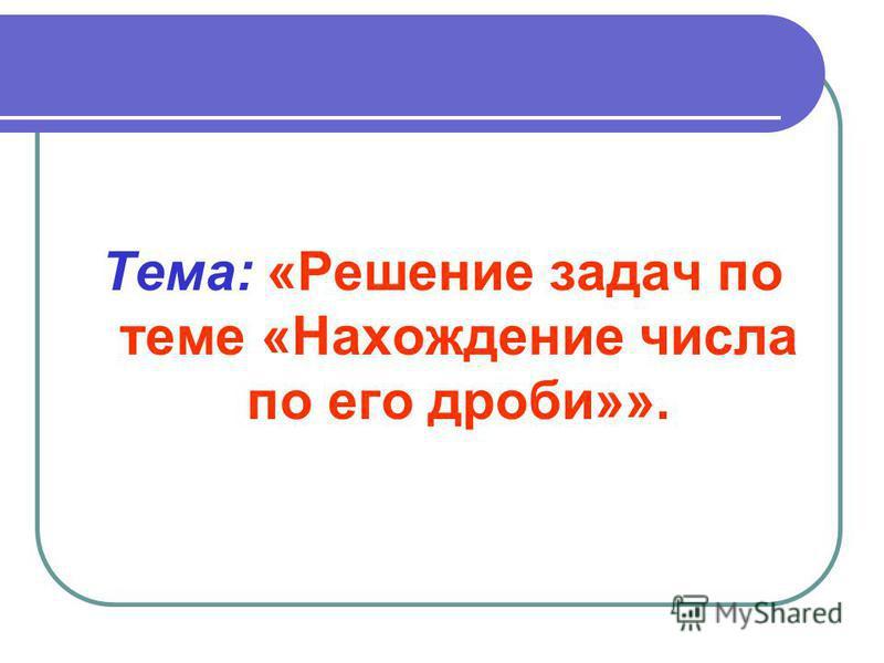 Тема: «Решение задач по теме «Нахождение числа по его дроби»».