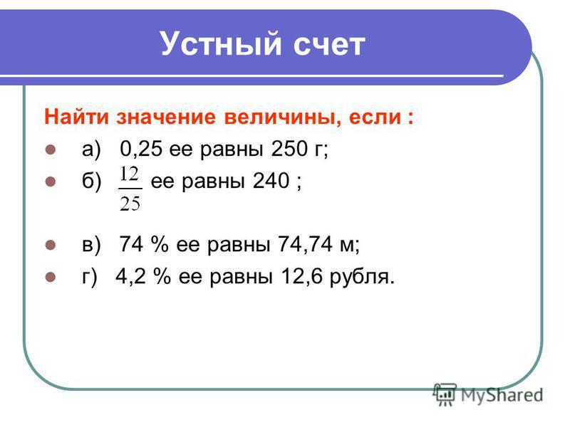 Устный счет Найти значение величины, если : а) 0,25 ее равны 250 г; б) ее равны 240 ; в) 74 % ее равны 74,74 м; г) 4,2 % ее равны 12,6 рубля.