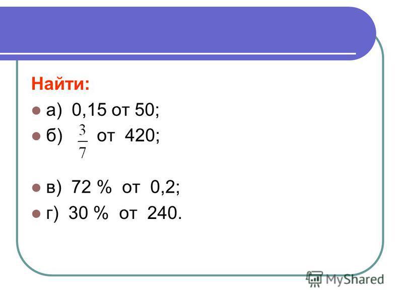 Найти: а) 0,15 от 50; б) от 420; в) 72 % от 0,2; г) 30 % от 240.