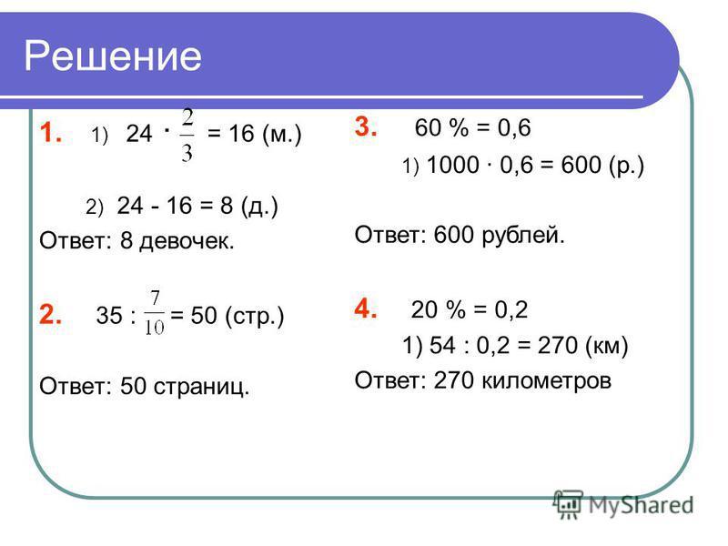 Решение 1. 1) 24 · = 16 (м.) 2) 24 - 16 = 8 (д.) Ответ: 8 девочек. 2. 35 : = 50 (стр.) Ответ: 50 страниц. 3. 60 % = 0,6 1) 1000 · 0,6 = 600 (р.) Ответ: 600 рублей. 4. 20 % = 0,2 1) 54 : 0,2 = 270 (км) Ответ: 270 километров