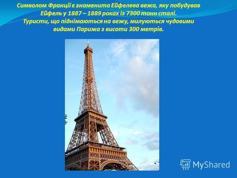 Символом Франції є знаменита Ейфелева вежа, яку побудував Ейфель у 1887 – 1889 роках із 7300 тонн сталі. Туристи, що піднімаються на вежу, милуються чудовими видами Парижа з висоти 300 метрів.
