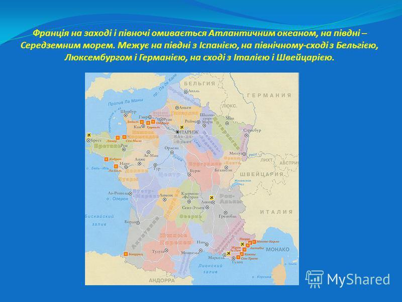 Франція на заході і півночі омивається Атлантичним океаном, на півдні – Середземним морем. Межує на півдні з Іспанією, на північному-сході з Бельгією, Люксембургом і Германією, на сході з Італією і Швейцарією.