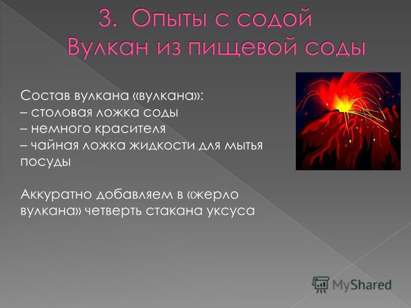 Состав вулкана «вулкана»: – столовая ложка соды – немного красителя – чайная ложка жидкости для мытья посуды Аккуратно добавляем в «жерло вулкана» четверть стакана уксуса