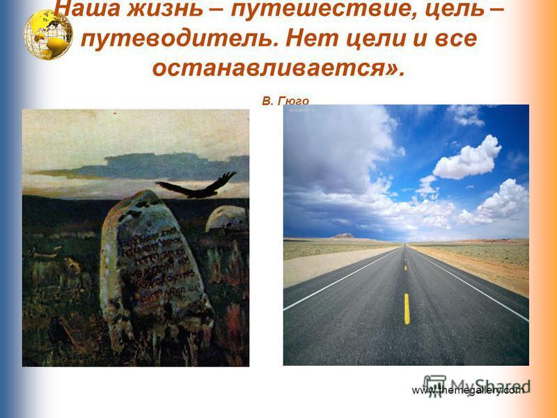Наша жизнь – путешествие, цель – путеводитель. Нет цели и все останавливается». В. Гюго www.themegallery.com